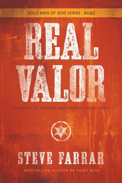 Steve Farrar's  Real Valor: A Charge To Nurture And Protect Your Family