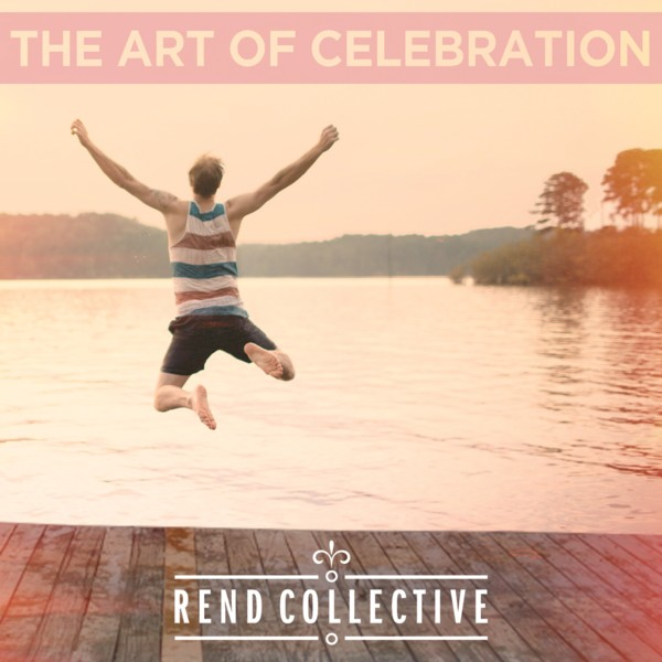 Rend Collective - The Art of Celebration Releases Today (March 17, 2014)