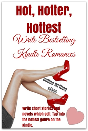 Hot, Hotter, Hottest: Write Bestselling Kindle Romances