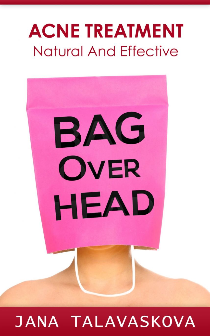BAG Over HEAD: Acne Treatment - Natural And Effective by Jana Talavaskova