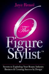 The 6 Figure Stylist (TM) by  Beauty Industry Expert Jaye Renee'