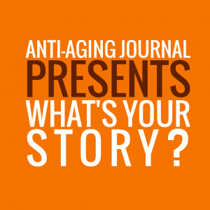 "Anti-Aging Journal Presents, ""What's Your Story?"""