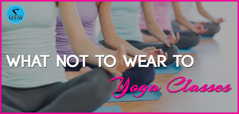 what not to wear to yoga class aym yoga school prlog