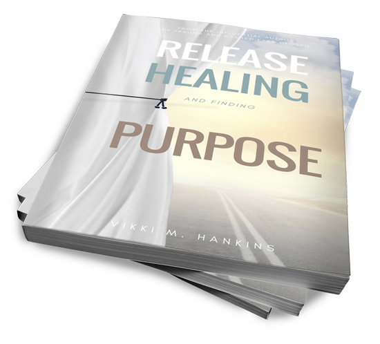 Release, Healing & Finding Purpose by Vikki M. Hankins