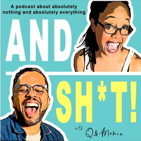 The And Sh*t! Podcast with Q and Monie
