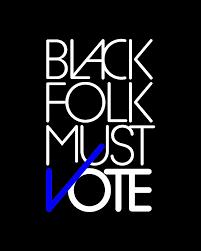 Black Folk Must Vote