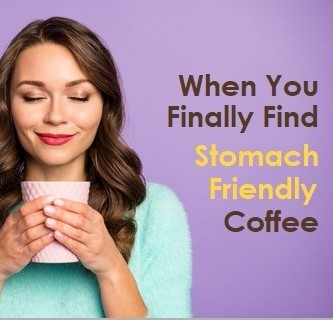 When You Finally Find Stomach Friendly Coffee